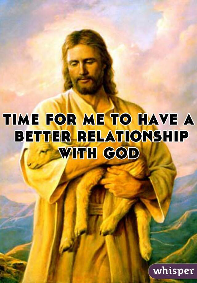 time for me to have a better relationship with god