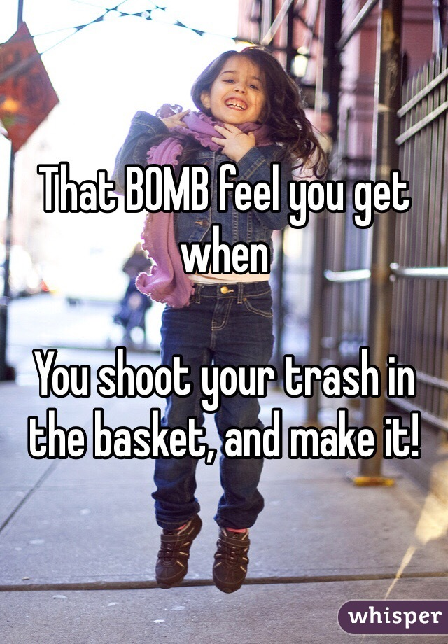 That BOMB feel you get when  You shoot your trash in the basket, and make it!