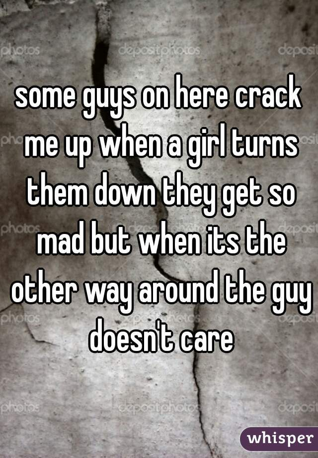 some guys on here crack me up when a girl turns them down they get so mad but when its the other way around the guy doesn't care
