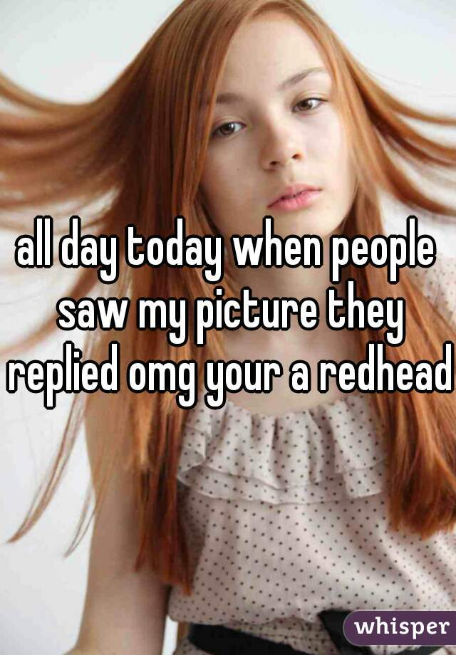 all day today when people saw my picture they replied omg your a redhead