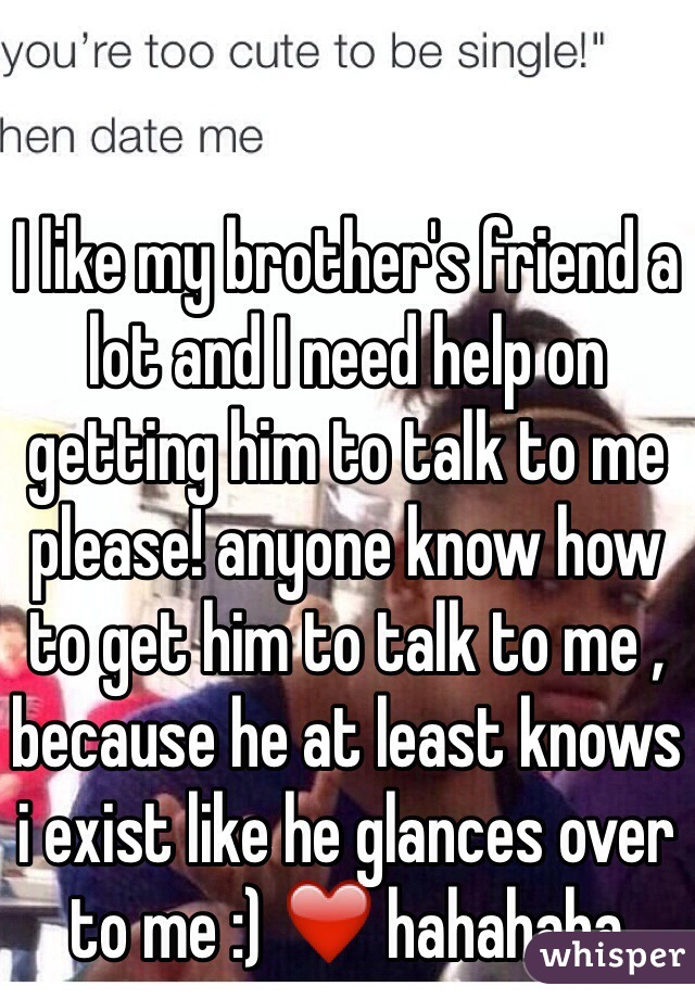 I like my brother's friend a lot and I need help on getting him to talk to me please! anyone know how to get him to talk to me , because he at least knows i exist like he glances over to me :) ❤️ hahahaha