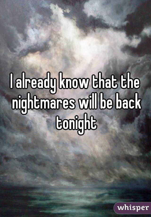 I already know that the nightmares will be back tonight