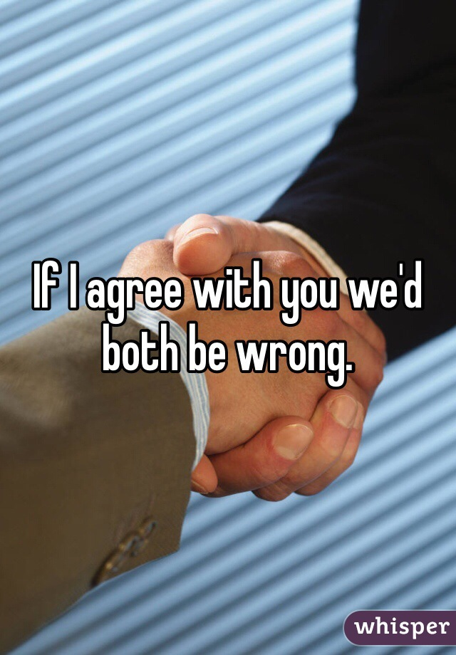 If I agree with you we'd both be wrong.