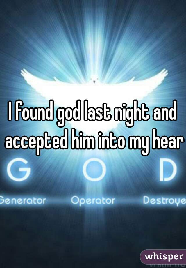 I found god last night and accepted him into my heart