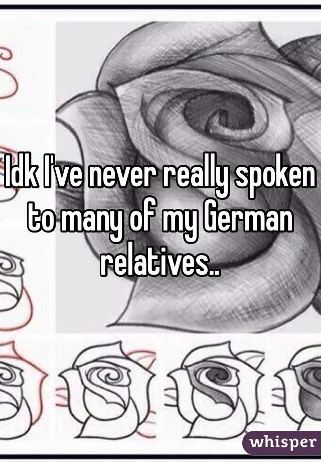 Idk I've never really spoken to many of my German relatives..