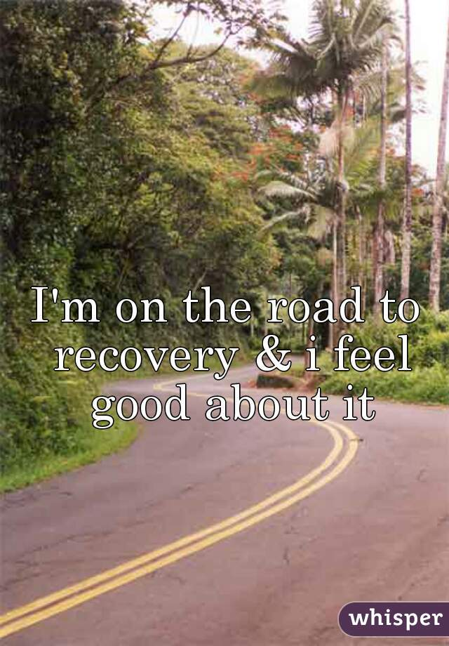I'm on the road to recovery & i feel good about it
