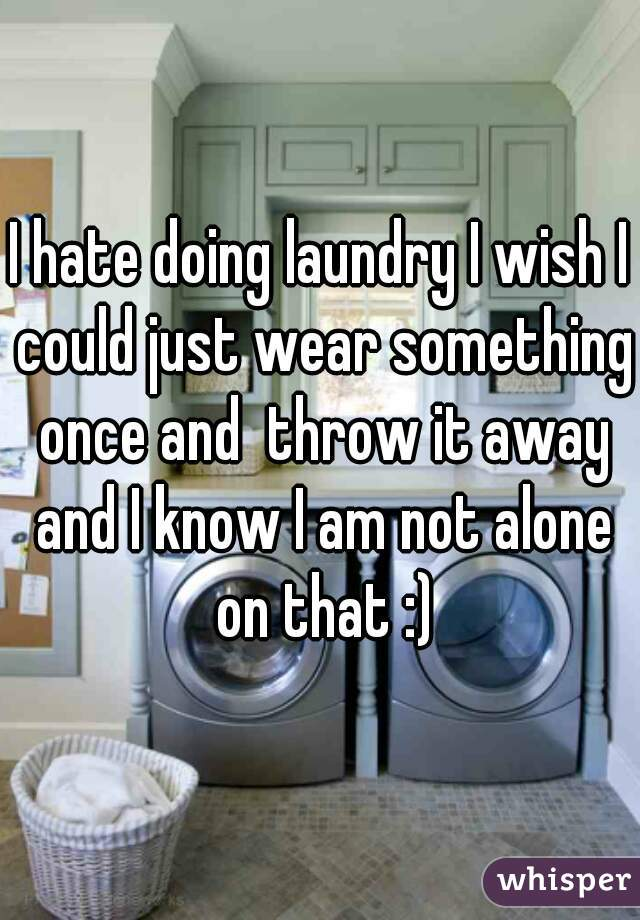 I hate doing laundry I wish I could just wear something once and  throw it away and I know I am not alone on that :)