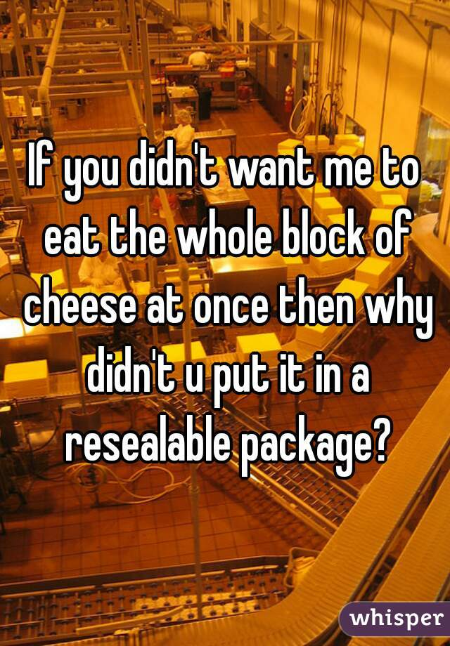If you didn't want me to eat the whole block of cheese at once then why didn't u put it in a resealable package?