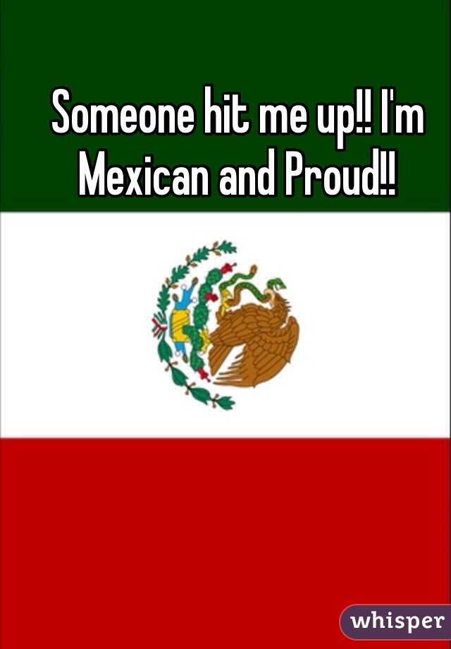 Someone hit me up!! I'm Mexican and Proud!!
