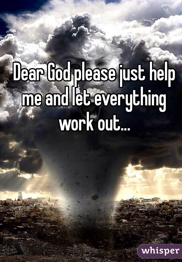 Dear God please just help me and let everything work out...