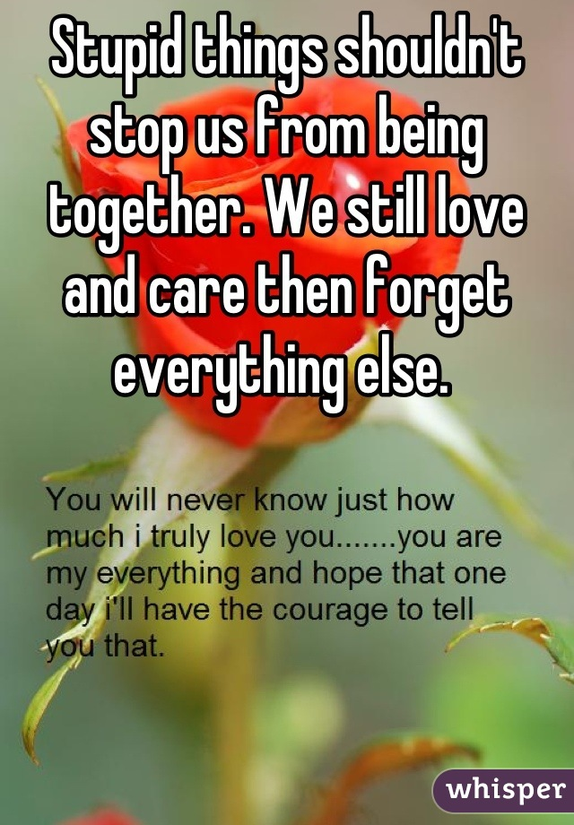 Stupid things shouldn't stop us from being together. We still love and care then forget everything else.