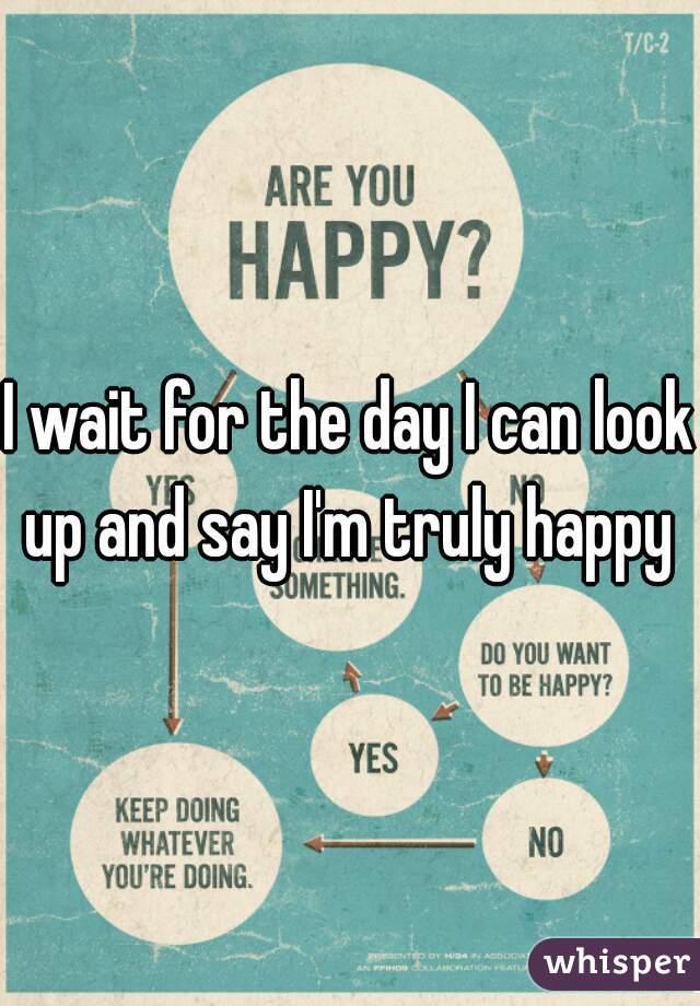 I wait for the day I can look up and say I'm truly happy
