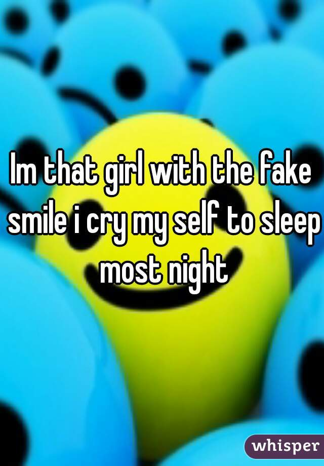 Im that girl with the fake smile i cry my self to sleep most night