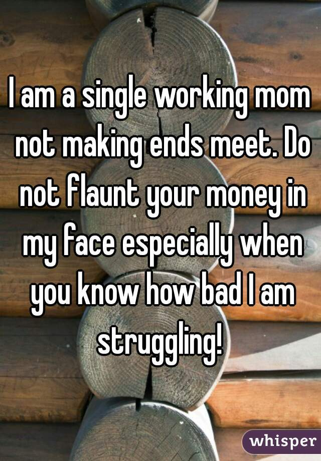 I am a single working mom not making ends meet. Do not flaunt your money in my face especially when you know how bad I am struggling!