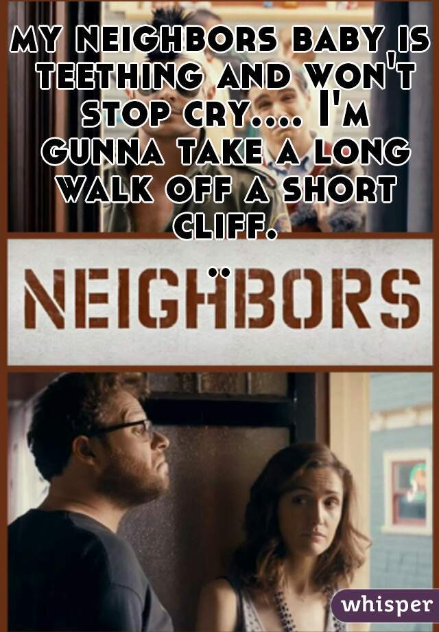 my neighbors baby is teething and won't stop cry.... I'm gunna take a long walk off a short cliff...