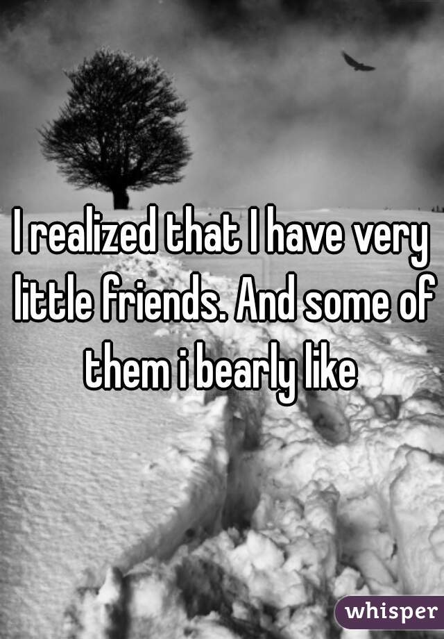 I realized that I have very little friends. And some of them i bearly like