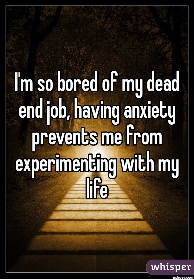 I'm so bored of my dead end job, having anxiety prevents me from experimenting with my life