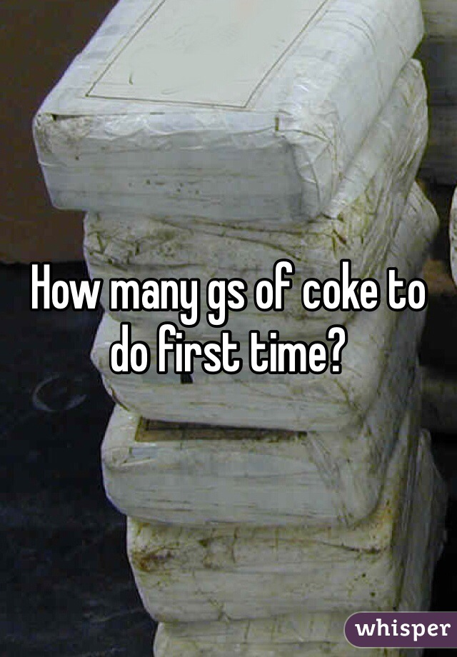 How many gs of coke to do first time?