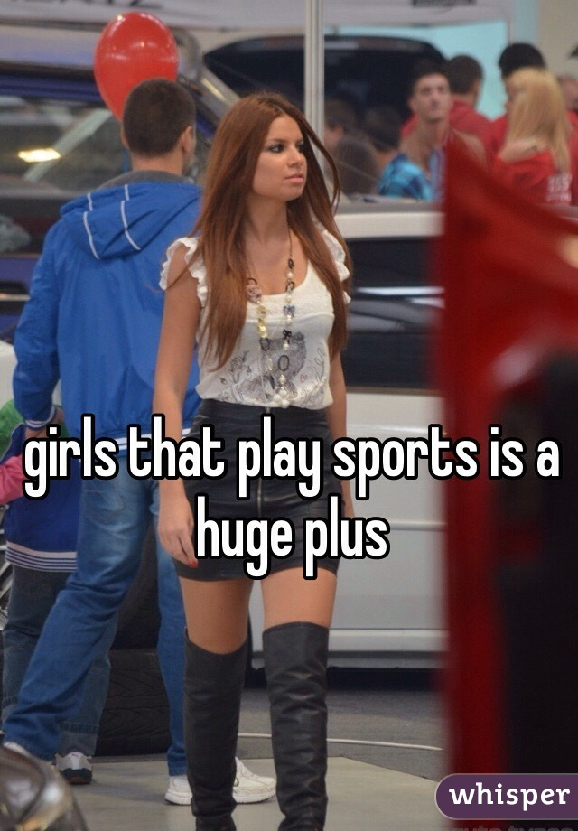 girls that play sports is a huge plus