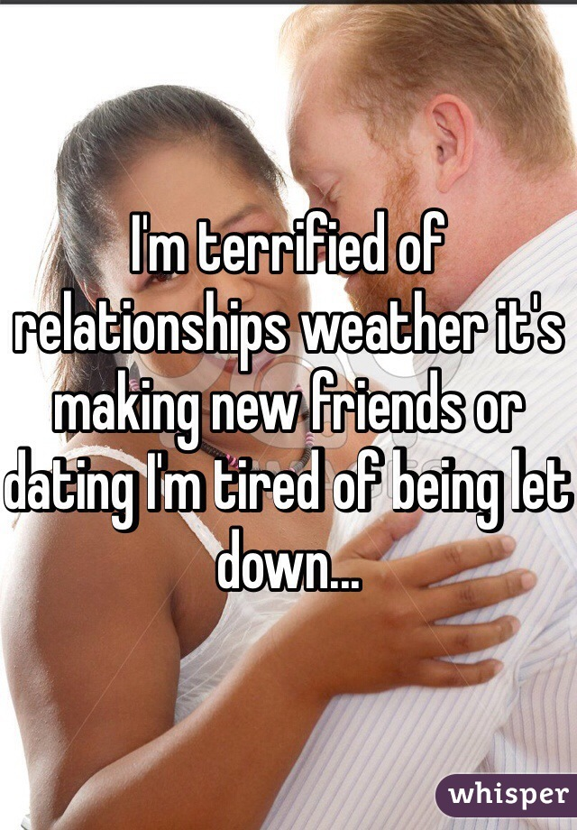 I'm terrified of relationships weather it's making new friends or dating I'm tired of being let down...
