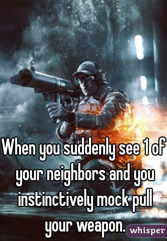 When you suddenly see 1 of your neighbors and you instinctively mock pull your weapon.