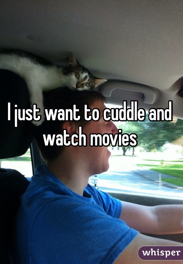 I just want to cuddle and watch movies