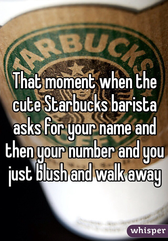 That moment when the cute Starbucks barista asks for your name and then your number and you just blush and walk away