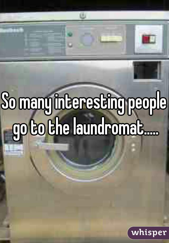 So many interesting people go to the laundromat.....
