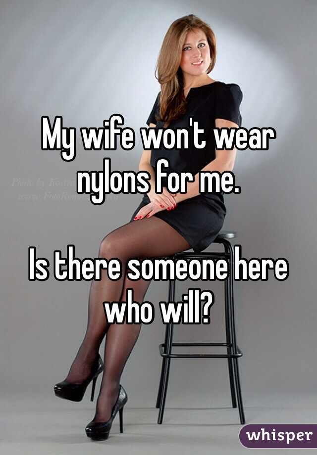 My wife won't wear nylons for me.  Is there someone here who will?