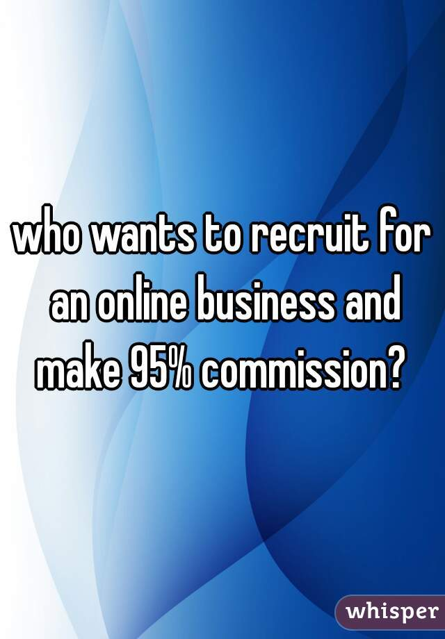who wants to recruit for an online business and make 95% commission?