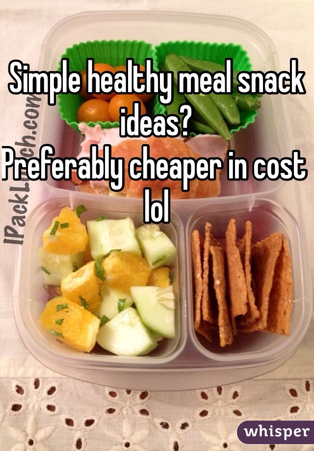 Simple healthy meal snack ideas? Preferably cheaper in cost lol