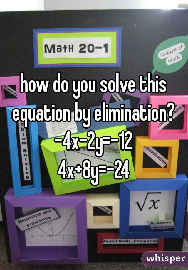 how do you solve this equation by elimination?  -4x-2y=-12 4x+8y=-24