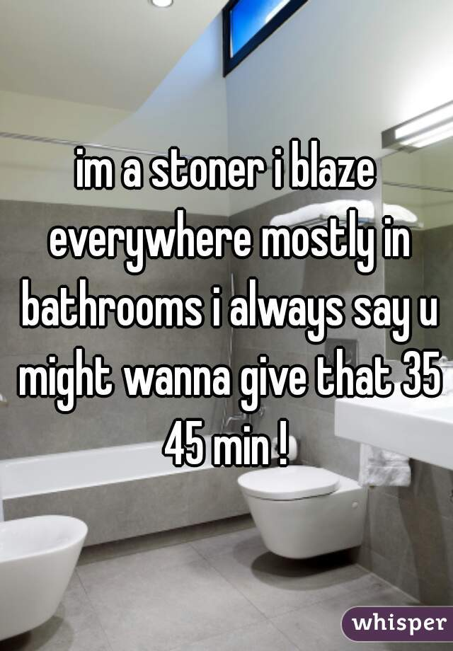 im a stoner i blaze everywhere mostly in bathrooms i always say u might wanna give that 35 45 min !