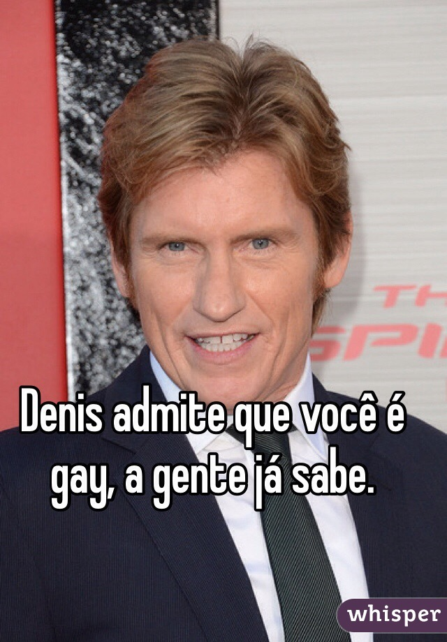 Denis admite que você é gay, a gente já sabe.