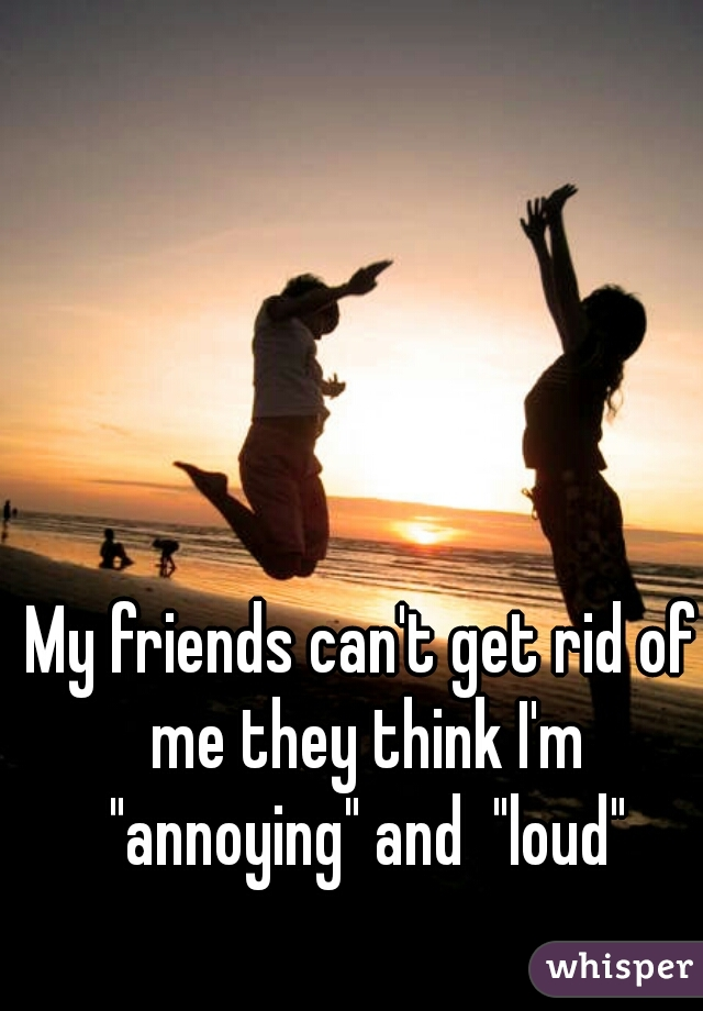 """My friends can't get rid of me they think I'm """"annoying"""" and  """"loud"""""""