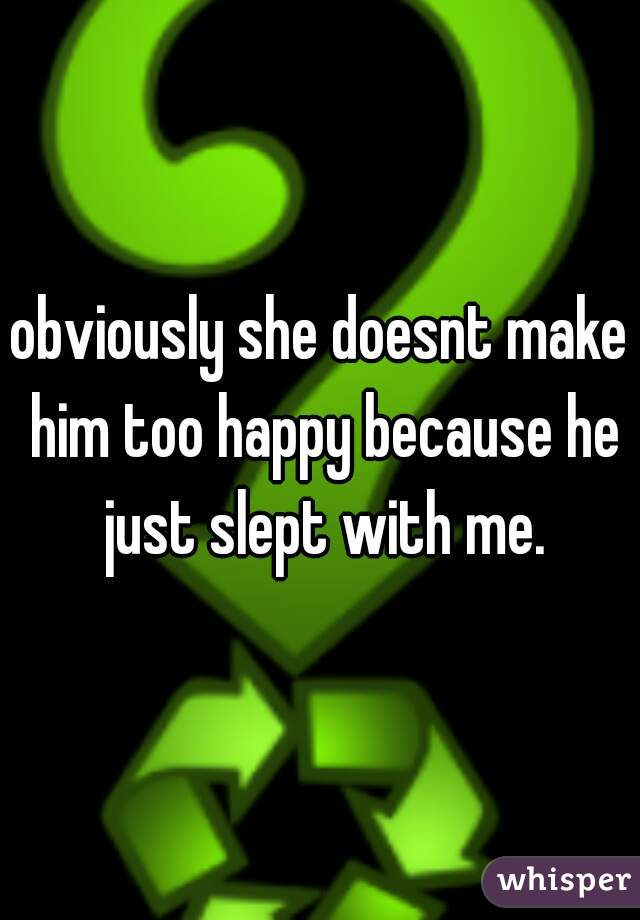 obviously she doesnt make him too happy because he just slept with me.