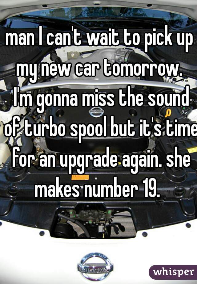 man I can't wait to pick up my new car tomorrow.  I'm gonna miss the sound of turbo spool but it's time for an upgrade again. she makes number 19.