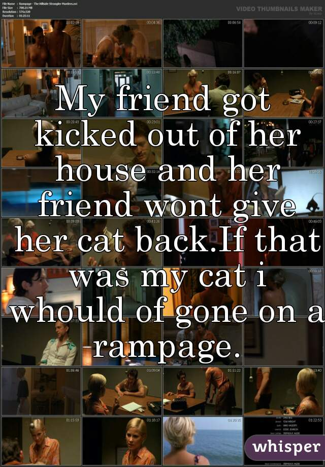 My friend got kicked out of her house and her friend wont give her cat back.If that was my cat i whould of gone on a rampage.