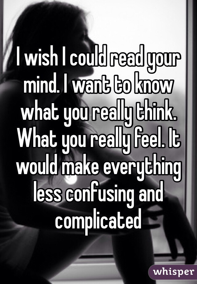 I wish I could read your mind. I want to know what you really think. What you really feel. It would make everything less confusing and complicated