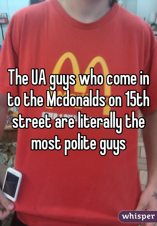 The UA guys who come in to the Mcdonalds on 15th street are literally the most polite guys