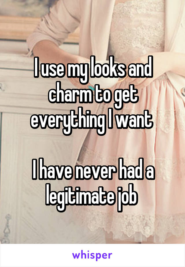 I use my looks and charm to get everything I want   I have never had a legitimate job