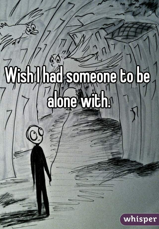 Wish I had someone to be alone with.