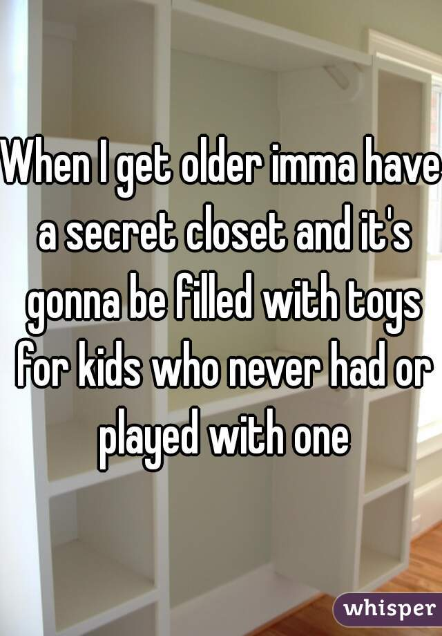 When I get older imma have a secret closet and it's gonna be filled with toys for kids who never had or played with one