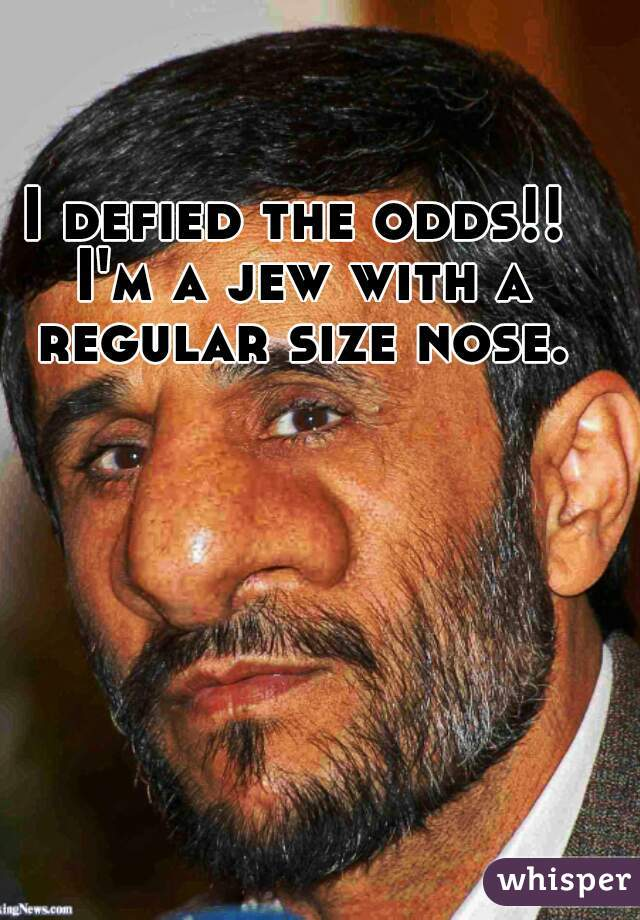 I defied the odds!! I'm a jew with a regular size nose.