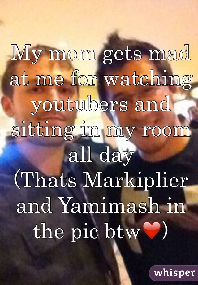 My mom gets mad at me for watching youtubers and sitting in my room all day (Thats Markiplier and Yamimash in the pic btw❤️)