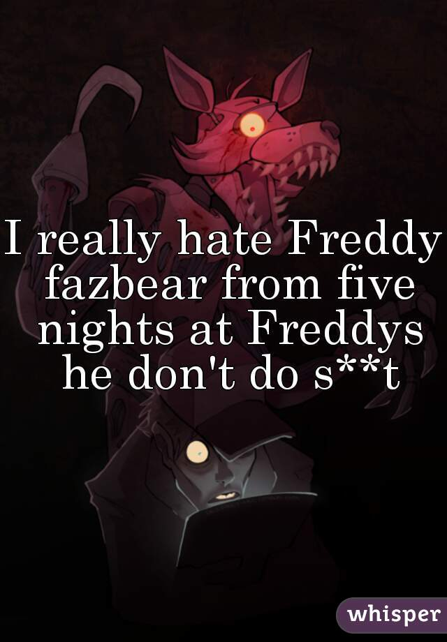 I really hate Freddy fazbear from five nights at Freddys he don't do s**t