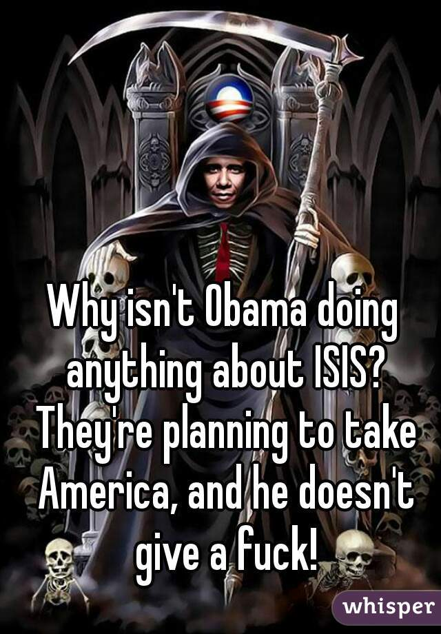 Why isn't Obama doing anything about ISIS? They're planning to take America, and he doesn't give a fuck!