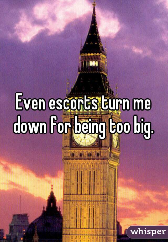 Even escorts turn me down for being too big.