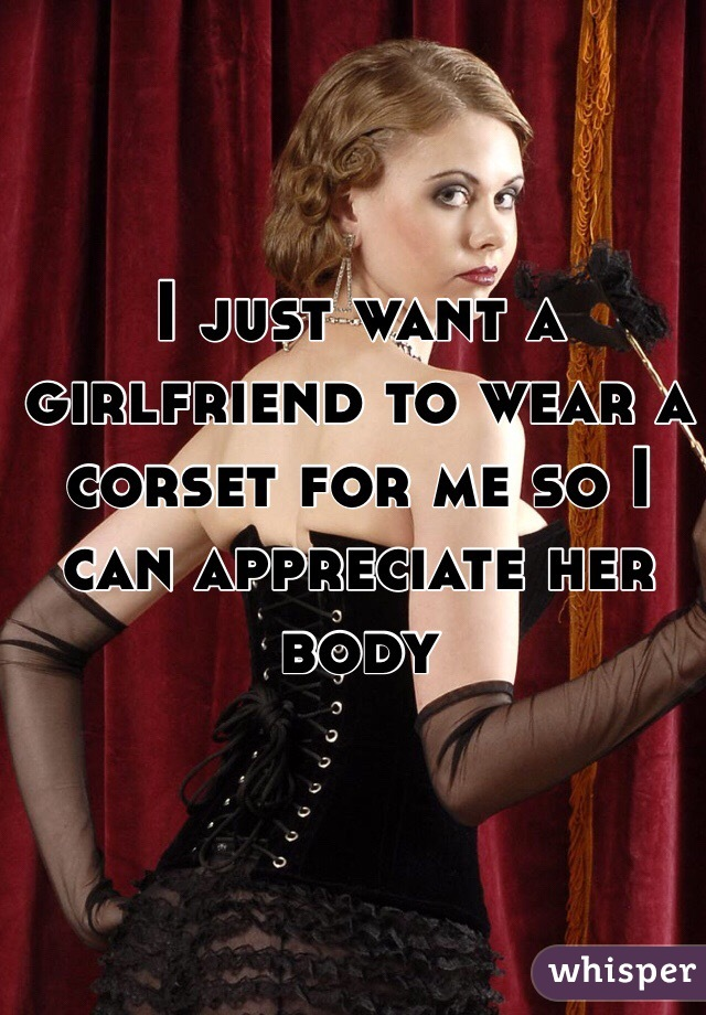 I just want a girlfriend to wear a corset for me so I can appreciate her body