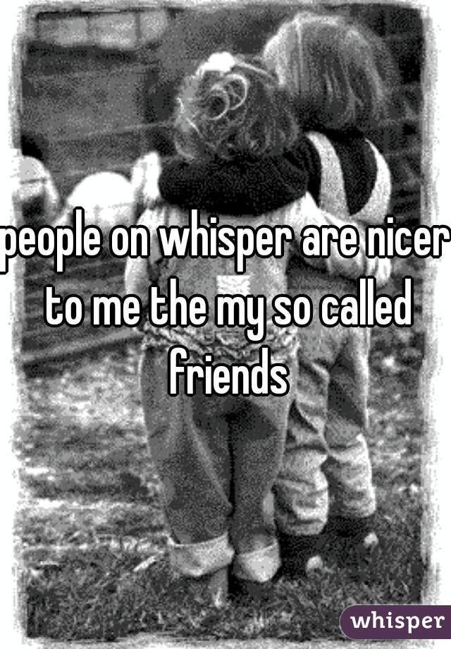 people on whisper are nicer to me the my so called friends